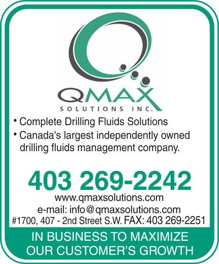 Q'Max Solutions Inc (403-269-2242) - Annonce illustrée======= - Complete Drilling Fluids Solutions Canada's largest independently owned drilling fluids management company. 403 269-2242 www.qmaxsolutions.com e-mail: info@qmaxsolutions.com #1700, 407 - 2nd Street S.W. FAX: 403 269-2251