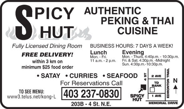 Spicy Hut (403-237-0830) - Display Ad - AUTHENTIC PEKING & THAI CUISINE BUSINESS HOURS: 7 DAYS A WEEK! Fully Licensed Dining Room Evening Lunch FREE DELIVERY! Mon. - Thurs. 4:40p.m. - 10:30p.m. Mon. - Fri. Fri. & Sat. 4:30p.m. -Midnight 11 a.m. - 2 p.m. within 3 km on Sun. 4:30p.m.-10:30p.m. minimum $25 food order SATAY     CURRIES     SEAFOOD For Reservations Call TO SEE MENU: 403 237-0830 www3.telus.net/kong-L 203B - 4 St. N.E.