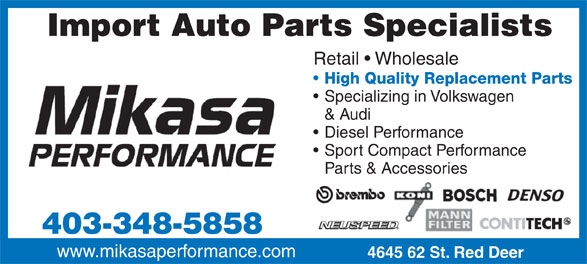 Mikasa Performance (403-348-5858) - Annonce illustrée======= - Import Auto Parts Specialists Retail   Wholesale High Quality Replacement Parts Specializing in Volkswagen & Audi Diesel Performance Sport Compact Performance Parts & Accessories 403-348-5858 www.mikasaperformance.com 4645 62 St. Red Deer