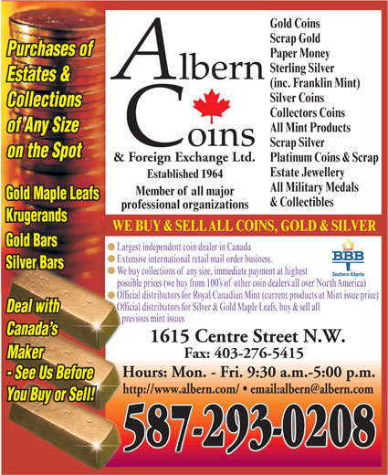 Albern Coins & Foreign Exchange Ltd (403-276-8938) - Display Ad - Official distributors for Royal Canadian Mint (current products at Mint issue price) Official distributors for Silver & Gold Maple Leafs, buy & sell all Deal with previous mint issues Canada s 1615 Centre Street N.W. Fax: 403-276-5415 Maker Hours: Mon. - Fri. 9:30 a.m.-5:00 p.m. - See Us Before You Buy or Sell! 587-293-0208 Gold Coins Scrap Gold Purchases of Paper Money Sterling Silver Estates & Collectors Coins All Mint Products of Any Size Scrap Silver on the Spot & Foreign Exchange Ltd. Platinum Coins & Scrap Estate Jewellery Established 1964 All Military Medals Member of all major Gold Maple Leafs & Collectibles (inc. Franklin Mint) Silver Coins Collections professional organizations Krugerands WE BUY & SELLALL COINS, GOLD & SILVER Gold Bars Largest independent coin dealer in Canada Extensive international retail mail order business. Silver Bars We buy collections ofany size, immediate payment at highest possible prices (we buy from 100 s ofother coin dealers all over NorthAmerica)