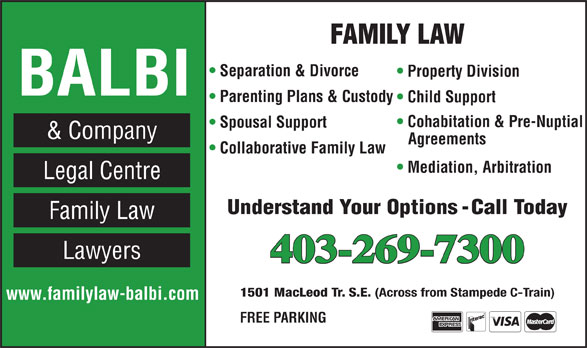 Balbi & Co Legal Centre (403-269-7300) - Annonce illustrée======= - FAMILY LAW Separation & Divorce Property Division BALBI Parenting Plans & Custody Child Support Cohabitation & Pre-Nuptial Spousal Support & Company Agreements Collaborative Family Law Mediation, Arbitration Legal Centre Understand Your Options - Call Today Family Law Lawyers 403-269-7300 1501 MacLeod Tr. S.E. (Across from Stampede C-Train) www.familylaw-balbi.com FREE PARKING