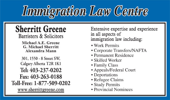 Sherritt Greene Barristers & Solicitors (403-237-0202) - Display Ad - Michael A.E. Greene Work Permits G. Michael Sherritt Corporate Transfers/NAFTA Alexandra Mann Permanent Residence 301, 1550 - 8 Street SW, Skilled Worker Calgary Alberta T2R 1K1 Family Class Appeals/Federal Court Tel: 403-237-0202 Deportations Fax: 403-263-0188 Refugee Claims Toll-Free: 1-877-509-0202 Study Permits Provincial Nominees