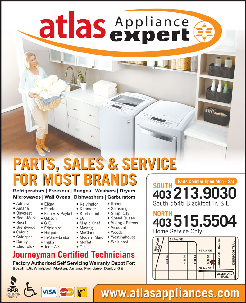 Atlas Appliances (403-259-3334) - Display Ad - Appliance PARTS, SALES & SERVICE Parts Counter Open Mon - Sat FOR MOST BRANDS SOUTH Refrigerators Freezers Ranges Washers Dryers Amana Samsung Estate Kenmore Baycrest Simplicity Microwaves Wall Ovens Dishwashers Garburators 403213.9030 Admiral Roper South 5545 Blackfoot Tr. S.E. Elkay Kelvinator Fisher & Paykel  Kitchenaid NORTH Beau-Mark Speed Queen LG Bosch Viking - Eatons G.E. Magic Chef 515.5504 403 Brentwood Viscount Frigidaire Maytag Caloric Woods Hotpoint McClary Coldspot Westinghouse In-Sink-Erator Modern Maid 51 Ave SE Danby Whirlpool Inglis Moffat Electrolux Jenn-Air Oasis 53 Ave SE MACLEOD TRAIL6 St SE Journeyman Certified Technicians 3 St SE 5 St SE4 St SE DEERFOOT TRAILGLENMORE Factory Authorized Self Servicing Warranty Depot For: BLACKFOOT TRAIL SE58 Ave SE Bosch, LG, Whirlpool, Maytag, Amana, Frigidaire, Danby, GE TRAIL Gibson Home Service Only www.atlasappliances.com