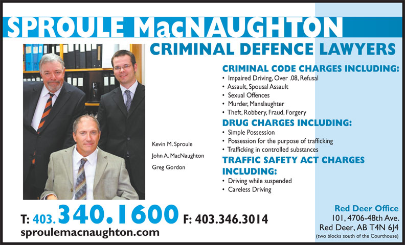 Sproule Gordon (403-340-1600) - Display Ad - DRUG CHARGES INCLUDING: Simple Possession Possession for the purpose of trafficking Kevin M. Sproule Trafficking in controlled substances John A. MacNaughton TRAFFIC SAFETY ACT CHARGES Greg Gordon INCLUDING: Driving while suspended Careless Driving Red Deer Office 101, 4706-48th Ave. T: 403. 340.1600 F: 403.346.3014 Red Deer, AB T4N 6J4 sproulemacnaughton.com (two blocks south of the Courthouse) CRIMINAL DEFENCE LAWYERS Impaired Driving, Over .08, Refusal Assault, Spousal Assault Sexual Offences Murder, Manslaughter Theft, Robbery, Fraud, Forgery CRIMINAL CODE CHARGES INCLUDING: