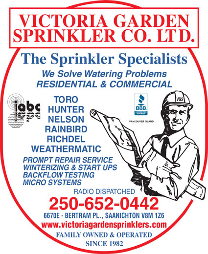 Victoria Garden Sprinkler Co Ltd (250-652-0442) - Display Ad - VICTORIA GARDEN SPRINKLER CO. LTD. The Sprinkler Specialists We Solve Watering Problems RESIDENTIAL & COMMERCIAL VGS TORO HUNTER NELSON RAINBIRD RICHDEL WEATHERMATIC PROMPT REPAIR SERVICE WINTERIZING & START UPS BACKFLOW TESTING MICRO SYSTEMS RADIO DISPATCHED 250-652-0442 6670E - BERTRAM PL., SAANICHTON V8M 1Z6 www.victoriagardensprinklers.com FAMILY OWNED & OPERATED SINCE 1982 VICTORIA GARDEN SPRINKLER CO. LTD. The Sprinkler Specialists We Solve Watering Problems RESIDENTIAL & COMMERCIAL VGS TORO HUNTER NELSON RAINBIRD RICHDEL WEATHERMATIC PROMPT REPAIR SERVICE WINTERIZING & START UPS BACKFLOW TESTING MICRO SYSTEMS RADIO DISPATCHED 250-652-0442 6670E - BERTRAM PL., SAANICHTON V8M 1Z6 www.victoriagardensprinklers.com FAMILY OWNED & OPERATED SINCE 1982