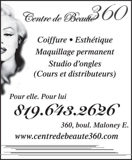 Centre De Beauté 360 (819-643-2626) - Annonce illustrée======= - Coiffure   Esthétique Maquillage permanent Studio d ongles (Cours et distributeurs) Pour elle. Pour lui 819.643.2626 360, boul. Maloney E. www.centredebeaute360.com Coiffure   Esthétique Maquillage permanent Studio d ongles (Cours et distributeurs) Pour elle. Pour lui 819.643.2626 360, boul. Maloney E. www.centredebeaute360.com