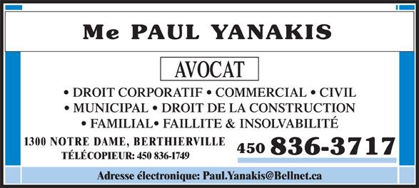 Paul Yanakis (450-836-3717) - Annonce illustrée======= - Me PAUL YANAKIS AVOCAT DROIT CORPORATIF   COMMERCIAL   CIVIL MUNICIPAL   DROIT DE LA CONSTRUCTION FAMILIAL  FAILLITE & INSOLVABILITÉ 1300 NOTRE DAME, BERTHIERVILLE 450 836-3717 TÉLÉCOPIEUR: 450 836-1749