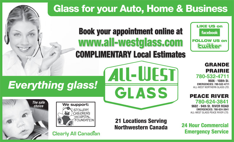 All-West Northern Glass Ltd (780-532-4711) - Display Ad - Glass for your Auto, Home & Business LIKE US on Book your appointment online at FOLLOW US on www.all-westglass.com COMPLIMENTARY Local Estimates GRANDE PRAIRIE 780-532-4711 9606 - 108th St. EMERGENCIES: 780-532-4711 ALL-WEST NORTHERN GLASS LTD. Everything glass! PEACE RIVER 780-624-3841 The safe We support: 9602 - 94th St. RIVER ROAD choice EMERGENCIES: 780-624-3841 ALL-WEST GLASS PEACE RIVER LTD. 21 Locations Serving 24 Hour Commercial Northwestern Canada Emergency Service