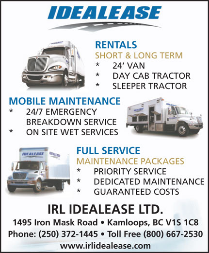 IRL International Truck Centres (250-372-1445) - Annonce illustrée======= - www.irlidealease.com RENTALS SHORT & LONG TERM * 24  VAN * DAY CAB TRACTOR * SLEEPER TRACTOR MOBILE MAINTENANCE * 24/7 EMERGENCY BREAKDOWN SERVICE * ON SITE WET SERVICES FULL SERVICE MAINTENANCE PACKAGES * PRIORITY SERVICE * DEDICATED MAINTENANCE * GUARANTEED COSTS IRL IDEALEASE LTD. 1495 Iron Mask Road   Kamloops, BC V1S 1C8 Phone: (250) 372-1445   Toll Free (800) 667-2530
