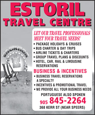 Estoril Travel Centre (905-845-2264) - Annonce illustrée======= - ESTORIL TRAVEL CENTRE LET OUR TRAVEL PROFESSIONALS MEET YOUR TRAVEL NEEDS! PACKAGE HOLIDAYS & CRUISES  BUS CHARTER & DAY TRIPS AIRLINE TICKETS & CHARTERS GROUP TRAVEL PLANS & DISCOUNTS HOTEL, CAR, RAIL & LIMOUSINE RESERVATIONS  BUSINESS & INCENTIVES BUSINESS TRAVEL RESERVATIONS A SPECIALTY INCENTIVES & PROMOTIONAL TRAVEL WE PROVIDE ALL YOUR BUSINESS NEEDS PORTUGUESE ALSO SPOKEN 905 845-2264 368 KERR ST NEAR SPEERS VACATION AND TRAVEL GUIDE
