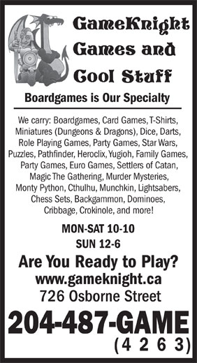 GameKnight Games and Cool Stuff (204-487-4263) - Display Ad - Boardgames is Our Specialty We carry: Boardgames, Card Games, T-Shirts, Miniatures (Dungeons & Dragons), Dice, Darts, Role Playing Games, Party Games, Star Wars, Puzzles, Pathfinder, Heroclix, Yugioh, Family Games, Party Games, Euro Games, Settlers of Catan, Magic The Gathering, Murder Mysteries, Monty Python, Cthulhu, Munchkin, Lightsabers, Chess Sets, Backgammon, Dominoes, Cribbage, Crokinole, and more! MON-SAT 10-10 SUN 12-6 Are You Ready to Play? www.gameknight.ca 726 Osborne Street 204-487-GAME (4 2 6 3) Boardgames is Our Specialty We carry: Boardgames, Card Games, T-Shirts, Miniatures (Dungeons & Dragons), Dice, Darts, Role Playing Games, Party Games, Star Wars, Puzzles, Pathfinder, Heroclix, Yugioh, Family Games, Party Games, Euro Games, Settlers of Catan, Magic The Gathering, Murder Mysteries, Monty Python, Cthulhu, Munchkin, Lightsabers, Chess Sets, Backgammon, Dominoes, Cribbage, Crokinole, and more! MON-SAT 10-10 SUN 12-6 Are You Ready to Play? www.gameknight.ca 726 Osborne Street 204-487-GAME (4 2 6 3)