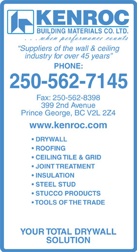 Kenroc Building Materials Co Ltd (250-562-7145) - Annonce illustrée======= - KENROC BUILDING MATERIALS CO. LTD. Suppliers of the wall & ceiling industry for over 45 years PHONE: 250-562-7145 Fax: 250-562-8398 399 2nd Avenue Prince George, BC V2L 2Z4 www.kenroc.com DRYWALL ROOFING CEILING TILE & GRID JOINT TREATMENT INSULATION STEEL STUD STUCCO PRODUCTS TOOLS OF THE TRADE YOUR TOTAL DRYWALL SOLUTION