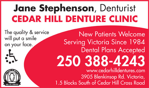 Cedar Hill Denture Clinic (250-388-4243) - Display Ad - Jane Stephenson ,  Denturist CEDAR HILL DENTURE CLINIC The quality & service New Patients Welcome will put a smile on your face. Dental Plans Accepted 250 388-4243 www.cedarhilldentures.com 3905 Blenkinsop Rd. V ictoria, 1.5 Blocks South of Cedar Hill Cross Road Serving Victoria Since 1984 Jane Stephenson ,  Denturist CEDAR HILL DENTURE CLINIC The quality & service New Patients Welcome will put a smile Serving Victoria Since 1984 on your face. Dental Plans Accepted 250 388-4243 www.cedarhilldentures.com 3905 Blenkinsop Rd. V ictoria, 1.5 Blocks South of Cedar Hill Cross Road