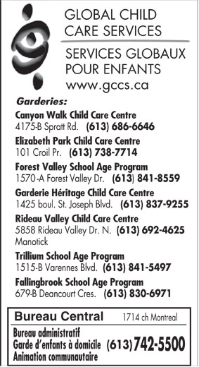 Services globaux pour enfants (613-742-5500) - Annonce illustrée======= - Animation communautaire 1425 boul. St. Joseph Blvd. (613) 837-9255 Rideau Valley Child Care Centre 5858 Rideau Valley Dr. N. (613) 692-4625 Manotick Trillium School Age Program 1515-B Varennes Blvd. (613) 841-5497 Fallingbrook School Age Program 679-B Deancourt Cres. (613) 830-6971 GLOBAL CHILD CARE SERVICES SERVICES GLOBAUX POUR ENFANTS www.gccs.ca Garderies: Canyon Walk Child Care Centre 4175-B Spratt Rd. (613) 686-6646 Elizabeth Park Child Care Centre 101 Croil Pr. (613) 738-7714 Forest Valley School Age Program 1570-A Forest Valley Dr. (613 841-8559 Garderie Héritage Child Care Centre Bureau Central 1714 ch Montreal Bureau administratif Garde d enfants à domicile (613) 742-5500