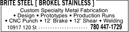 Brokel Industries Inc (780-447-1729) - Display Ad - Custom Specialty Metal Fabrication ¿ Design ¿ Prototypes ¿ Production Runs ¿ CNC Punch ¿ 12¿ Brake ¿ 12¿ Shear ¿ Welding Custom Specialty Metal Fabrication ¿ Design ¿ Prototypes ¿ Production Runs ¿ CNC Punch ¿ 12¿ Brake ¿ 12¿ Shear ¿ Welding