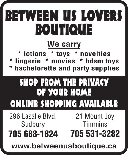 Between Us Lovers Boutique (705-688-1824) - Display Ad - BETWEEN US LOVERS BOUTIQUE We carry * lotions  * toys  * novelties * lingerie  * movies  * bdsm toys * bachelorette and party supplies SHOP FROM THE PRIVACY OF YOUR HOME ONLINE SHOPPING AVAILABLE 296 Lasalle Blvd. 21 Mount Joy Sudbury Timmins 705 531-3282 705 688-1824 www.betweenusboutique.ca