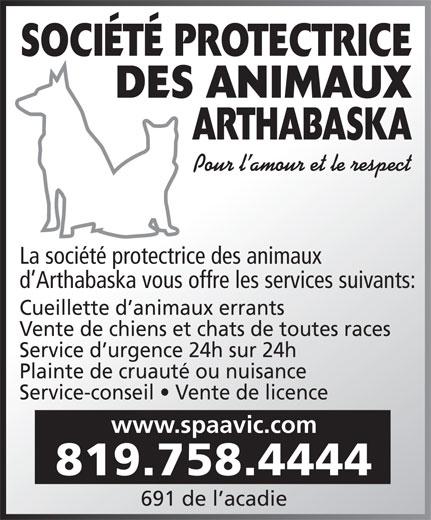 Société Protectrice Des Animaux Arthabaska (819-758-4444) - Display Ad - SOCIÉTÉ PROTECTRICE DES ANIMAUX ARTHABASKA Pour l amour et le respect La société protectrice des animaux d Arthabaska vous offre les services suivants: Cueillette d animaux errants Vente de chiens et chats de toutes races Service d urgence 24h sur 24h Plainte de cruauté ou nuisance Service-conseil   Vente de licence www.spaavic.com 819.758.4444 691 de l acadie