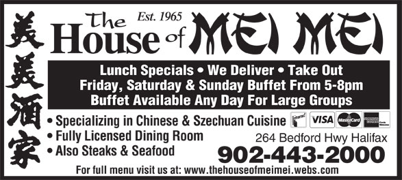 The House Of Mei Mei (902-443-2000) - Annonce illustrée======= - Est. 1965 The of House Lunch Specials   We Deliver   Take Out Friday, Saturday & Sunday Buffet From 5-8pm Buffet Available Any Day For Large Groups Specializing in Chinese & Szechuan Cuisine Fully Licensed Dining Room 264 Bedford Hwy Halifax Also Steaks & Seafood 902-443-2000 For full menu visit us at: www.thehouseofmeimei.webs.com