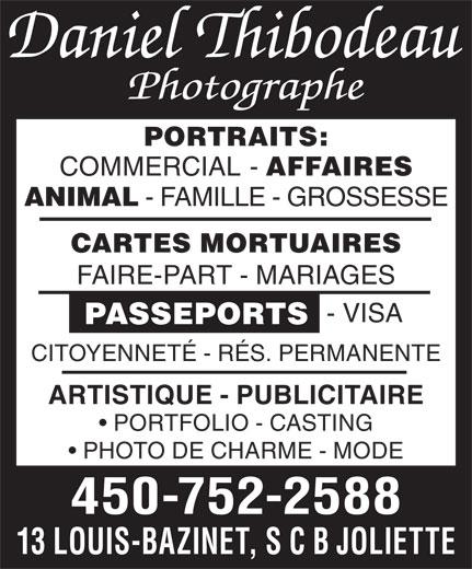 Thibodeau Daniel Photographe Enr (450-752-2588) - Annonce illustrée======= - PORTRAITS: COMMERCIAL AFFAIRES ANIMAL - FAMILLE - GROSSESSE CARTES MORTUAIRES FAIRE-PART - MARIAGES - VISA PASSEPORTS CITOYENNETÉ - RÉS. PERMANENTE ARTISTIQUE - PUBLICITAIRE PORTFOLIO - CASTING PHOTO DE CHARME - MODE 450-752-2588 13 LOUIS-BAZINET, S C B JOLIETTE