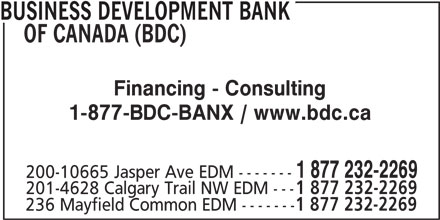 BDC - Business Development Bank Of Canada (780-495-2277) - Display Ad - BUSINESS DEVELOPMENT BANK OF CANADA (BDC) Financing - Consulting 1-877-BDC-BANX / www.bdc.ca 1 877 232-2269 200-10665 Jasper Ave EDM ------- 201-4628 Calgary Trail NW EDM --- 1 877 232-2269 236 Mayfield Common EDM ------- 1 877 232-2269