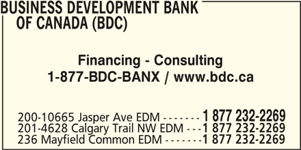 BDC - Business Development Bank Of Canada (780-495-2277) - Display Ad - BUSINESS DEVELOPMENT BANK OF CANADA (BDC) Financing - Consulting 1-877-BDC-BANX / www.bdc.ca 200-10665 Jasper Ave EDM ------- 201-4628 Calgary Trail NW EDM --- 1 877 232-2269 236 Mayfield Common EDM ------- 1 877 232-2269 1 877 232-2269