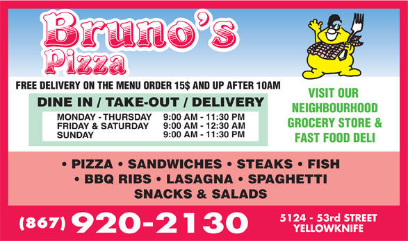 Bruno's Pizza (867-920-2130) - Display Ad - FREE DELIVERY ON THE MENU ORDER 15$ AND UP AFTER 10AM VISIT OUR NEIGHBOURHOOD GROCERY STORE & 9:00 AM - 12:30 AM 9:00 AM - 11:30 PM FAST FOOD DELI PIZZA   SANDWICHES   STEAKS   FISH BBQ RIBS   LASAGNA   SPAGHETTI SNACKS & SALADS (867) 9:00 AM - 11:30 PM
