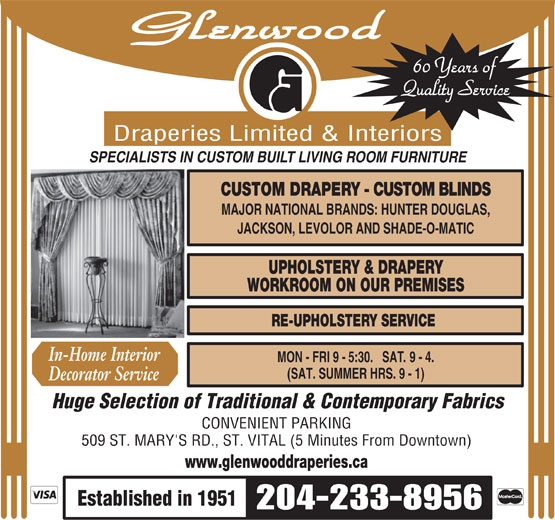 Glenwood Draperies Limited & Interiors (204-233-8956) - Annonce illustrée======= - Glenwood 60 Years of Quality Service Draperies Limited & Interiors SPECIALISTS IN CUSTOM BUILT LIVING ROOM FURNITURE CUSTOM DRAPERY - CUSTOM BLINDS MAJOR NATIONAL BRANDS: HUNTER DOUGLAS, JACKSON, LEVOLOR AND SHADE-O-MATIC UPHOLSTERY & DRAPERY WORKROOM ON OUR PREMISES RE-UPHOLSTERY SERVICE In-Home Interior MON - FRI 9 -  5:30.   SAT.  9 - 4. (SAT. SUMMER HRS. 9 - 1) Decorator Service Huge Selection of Traditional & Contemporary Fabrics CONVENIENT PARKING 509 ST. MARY'S RD., ST. VITAL (5 Minutes From Downtown) www.glenwooddraperies.ca Established in 1951 204-233-8956  Glenwood 60 Years of Quality Service Draperies Limited & Interiors SPECIALISTS IN CUSTOM BUILT LIVING ROOM FURNITURE CUSTOM DRAPERY - CUSTOM BLINDS MAJOR NATIONAL BRANDS: HUNTER DOUGLAS, JACKSON, LEVOLOR AND SHADE-O-MATIC UPHOLSTERY & DRAPERY WORKROOM ON OUR PREMISES RE-UPHOLSTERY SERVICE In-Home Interior MON - FRI 9 -  5:30.   SAT.  9 - 4. (SAT. SUMMER HRS. 9 - 1) Decorator Service Huge Selection of Traditional & Contemporary Fabrics CONVENIENT PARKING 509 ST. MARY'S RD., ST. VITAL (5 Minutes From Downtown) www.glenwooddraperies.ca Established in 1951 204-233-8956