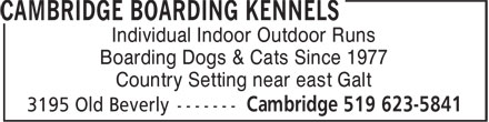 Cambridge Boarding Kennels (519-623-5841) - Annonce illustrée======= - Boarding Dogs & Cats Since 1977 Country Setting near east Galt Individual Indoor Outdoor Runs