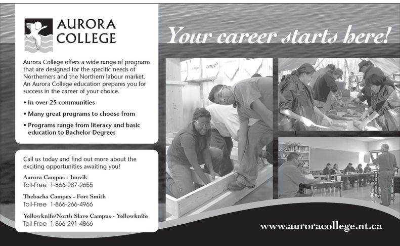 Aurora College (867-777-7800) - Annonce illustrée======= - AURORA COLLEGE Aurora College offers a wide range of programs that are designed for the specific needs of Northerners and the Northern labour market. An Aurora College education prepares you for success in the career of your choice. In over 25 communities Many great programs to choose from Programs range from literacy and basic education to Bachelor Degrees Call us today and find out more about the exciting opportunities awaiting you! Aurora Campus Inuvik Toll-Free 1-866-287-2655 Thebacha Campus Fort Smith 1-866-266-4966 Yellowknife North Slave Campus 1-866-291-4866 Your career starts here! www.auroracollege.nt.ca