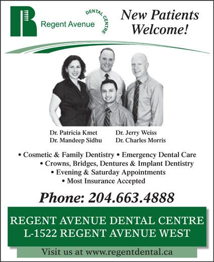 Regent Avenue Dental Centre (204-663-4888) - Annonce illustrée======= - Welcome! New Patients Dr. Patricia Kmet Dr. Jerry Weiss Dr. Mandeep Sidhu Dr. Charles Morris Cosmetic & Family Dentistry   Emergency Dental Care Crowns, Bridges, Dentures & Implant Dentistry Evening & Saturday Appointments Phone: 204.663.4888 REGENT AVENUE DENTAL CENTRE L-1522 REGENT AVENUE WEST Visit us at www.regentdental.ca Most Insurance Accepted