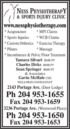 Ness Physiotherapy & Sports Injury Clinic (204-953-1655) - Display Ad - * Acupuncture * MPI Claims * Sports Injuries * WCB Claims * Custom Orthotics* Exercise Therapy * Pilates * Massage * Incontinence & Pelvic Floor Treatment & Associates 2143 Portage Ave. (Deer Lodge) Ph 204 953-1655 Fax 204 953-1659 3236 Portage Ave. (Westwood Plaza) Ph 204 953-1650 Fax 204 953-1653 www.nessphysiotherapy.com