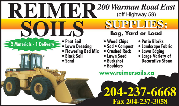 Reimer Soils (204-237-6668) - Display Ad - 204-237-6668 Fax 204-237-3058 Bag, Yard or Load Patio Blocks  Peat Soil Wood Chips 2 Materials - 1 Delivery Landscape Fabric  Lawn Dressing Sod   Compost Lawn Edging  Flowering Bed Mix Crushed Rock Large Variety of  Black Soil Lawn Seed Decorative Stone  Sand Buckshot Boulders www.reimersoils.ca
