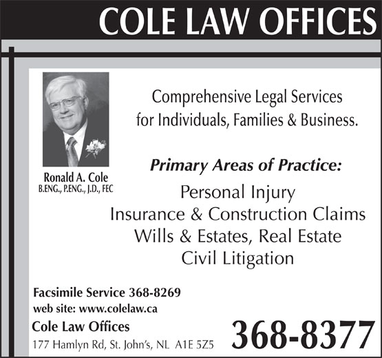 Cole Law Offices (709-368-8377) - Display Ad - Ronald A. Cole B.ENG., P.ENG., J.D., FEC Personal Injury Insurance & Construction Claims Wills & Estates, Real Estate Civil Litigation Facsimile Service 368-8269 web site: www.colelaw.ca Cole Law Offices 368-8377 177 Hamlyn Rd, St. John s, NL  A1E 5Z5 Comprehensive Legal Services for Individuals, Families & Business. Primary Areas of Practice: