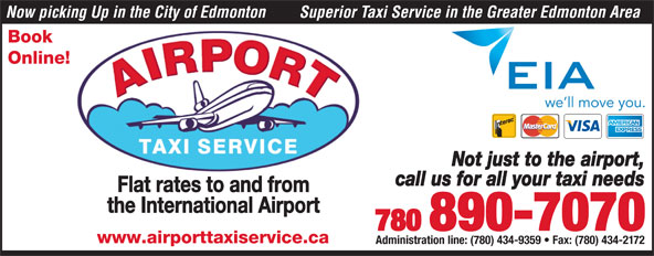 Airport Taxi Service (780-890-7070) - Display Ad - Now picking Up in the City of Edmonton Superior Taxi Service in the Greater Edmonton Area Book Online! Not just to the airport, call us for all your taxi needs Flat rates to and from the International Airport 780 890-7070 www.airporttaxiservice.ca Administration line: (780) 434-9359   Fax: (780) 434-2172 Superior Taxi Service in the Greater Edmonton Area Book Now picking Up in the City of Edmonton Flat rates to and from the International Airport 780 890-7070 www.airporttaxiservice.ca Administration line: (780) 434-9359   Fax: (780) 434-2172 call us for all your taxi needs Online! Not just to the airport,