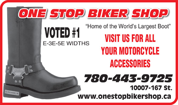 One Stop Biker Shop (780-443-0543) - Annonce illustrée======= - Home of the World s Largest Boot VOTED #1 VISIT US FOR ALL E-3E-5E WIDTHS YOUR MOTORCYCLE ACCESSORIES 780-443-9725 10007-167 St. www.onestopbikershop.ca ONE STOP BIKER SHOP