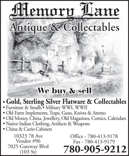 Memory Lane Antiques & Collectables (780-905-9212) - Annonce illustrée======= - We buy & sell Gold, Sterling Silver Flatware & Collectables Furniture & Smalls   Military WWI, WWII Old Farm Implements, Traps, Guns, Knives & Ammo Old Money, China, Jewellery, Old Magazines, Comics, Calendars Native Indian Clothing, Artifacts & Weapons China & Curio Cabinets 10323 78 Ave Office - 780-413-9178 Vendor #96 Fax - 780-413-9179 7025 Gateway Blvd 780-905-9212 (103 St) We buy & sell Gold, Sterling Silver Flatware & Collectables Furniture & Smalls   Military WWI, WWII Old Farm Implements, Traps, Guns, Knives & Ammo Old Money, China, Jewellery, Old Magazines, Comics, Calendars Native Indian Clothing, Artifacts & Weapons China & Curio Cabinets 10323 78 Ave Office - 780-413-9178 Vendor #96 Fax - 780-413-9179 7025 Gateway Blvd 780-905-9212 (103 St)