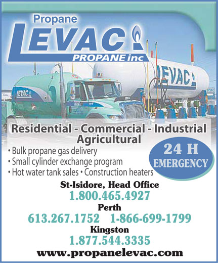 Levac Propane (613-267-1752) - Annonce illustrée======= - Propane EVAC inc PROPANE Residential - Commercial - Industrial Agricultural 24 H Bulk propane gas delivery Small cylinder exchange program EMERGENCY Construction heaters Hot water tank sales St-Isidore, Head Office 1.800.465.4927 Perth 613.267.1752   1-866-699-1799 Kingston 1.877.544.3335 www.propanelevac.com Propane EVAC inc PROPANE Residential - Commercial - Industrial Agricultural 24 H Bulk propane gas delivery Small cylinder exchange program EMERGENCY Construction heaters Hot water tank sales St-Isidore, Head Office 1.800.465.4927 Perth 613.267.1752   1-866-699-1799 Kingston 1.877.544.3335 www.propanelevac.com