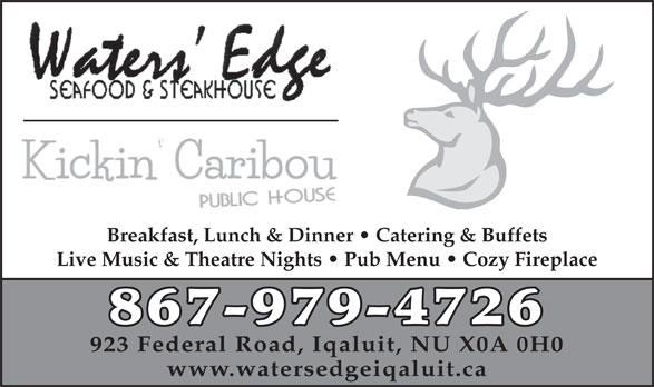 Waters' Edge Seafood & Steakhouse (867-979-4726) - Display Ad - Breakfast, Lunch & Dinner   Catering & Buffets Live Music & Theatre Nights   Pub Menu   Cozy Fireplace 867-979-4726 923 Federal Road, Iqaluit, NU X0A 0H0 www.watersedgeiqaluit.ca