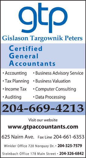 Gislason Targownik Peters, CGA (204-669-4213) - Display Ad - Gislason Targownik Peters Certified General Accountants Accounting Business Advisory Service Tax Planning  Business Valuation Income Tax Computer Consulting Auditing Data Processing 204-669-4213 Visit our website www.gtpaccountants.com 625 Nairn Ave.   Fax Line 204-661-6353 Winkler Office 720 Norquay Dr. 204-325-7579 Steinbach Office 178 Main Street 204-326-6842