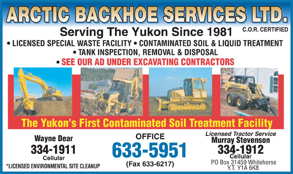 Arctic Backhoe Services Ltd (867-633-5951) - Annonce illustrée======= - ARCTIC BACKHOE SERVICES LTD. C.O.R. CERTIFIED Serving The Yukon Since 1981 LICENSED SPECIAL WASTE FACILITY   CONTAMINATED SOIL & LIQUID TREATMENT TANK INSPECTION, REMOVAL & DISPOSAL SEE OUR AD UNDER EXCAVATING CONTRACTORS The Yukon's First Contaminated Soil Treatment Facility Licensed Tractor Service OFFICE Wayne Dear Murray Stevenson 334-1911 334-1912 633-5951 Cellular PO Box 31459 Whitehorse (Fax 633-6217) *LICENSED ENVIRONMENTAL SITE CLEANUP Y.T. Y1A 6K8