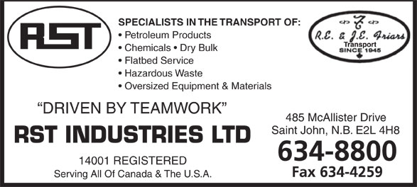 RST Industries (506-634-8800) - Annonce illustrée======= - SPECIALISTS IN THE TRANSPORT OF: Petroleum Products Chemicals   Dry Bulk Flatbed Service Hazardous Waste Oversized Equipment & Materials DRIVEN BY TEAMWORK 485 McAllister Drive Saint John, N.B. E2L 4H8 14001 REGISTERED Serving All Of Canada & The U.S.A. SPECIALISTS IN THE TRANSPORT OF: Petroleum Products Chemicals   Dry Bulk Flatbed Service Hazardous Waste Oversized Equipment & Materials DRIVEN BY TEAMWORK 485 McAllister Drive Saint John, N.B. E2L 4H8 14001 REGISTERED Serving All Of Canada & The U.S.A.