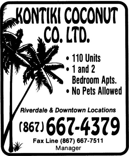 Kontiki Coconut Co Ltd (867-667-4379) - Display Ad - Kontiki Coconut Co. Ltd. 110 Units 1 and 2 Bedroom Apts. No Pets Allowed Riverdale & Downtown Locations 867 667-4379 Fax Line 867 667 7511 Manager