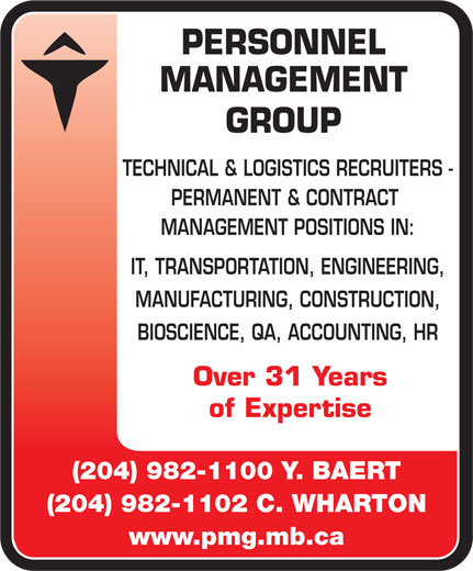 Personnel Management Group (204-982-1100) - Display Ad - PERSONNEL MANAGEMENT GROUP TECHNICAL & LOGISTICS RECRUITERS - PERMANENT & CONTRACT MANAGEMENT POSITIONS IN: IT, TRANSPORTATION, ENGINEERING, MANUFACTURING, CONSTRUCTION, BIOSCIENCE, QA, ACCOUNTING, HR Over 31 Years of Expertise (204) 982-1100 Y. BAERT (204) 982-1102 C. WHARTON www.pmg.mb.ca  PERSONNEL MANAGEMENT GROUP TECHNICAL & LOGISTICS RECRUITERS - PERMANENT & CONTRACT MANAGEMENT POSITIONS IN: IT, TRANSPORTATION, ENGINEERING, MANUFACTURING, CONSTRUCTION, BIOSCIENCE, QA, ACCOUNTING, HR Over 31 Years of Expertise (204) 982-1100 Y. BAERT (204) 982-1102 C. WHARTON www.pmg.mb.ca