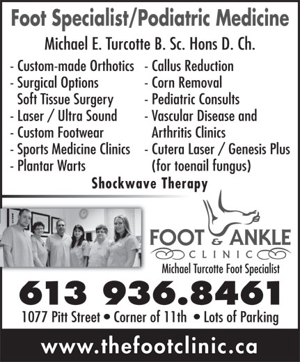 Turcotte Michael Foot Specialist (613-936-8461) - Display Ad - - Callus Reduction- Custom-made Orthotics - Corn Removal- Surgical Options - Pediatric ConsultsSoft Tissue Surgery - Vascular Disease and- Laser / Ultra Sound Arthritis Clinics- Custom Footwear - Cutera Laser / Genesis Plus- Sports Medicine Clinics (for toenail fungus)- Plantar Warts Shockwave Therapy Michael Turcotte Foot Specialist 613 936.8461 1077 Pitt Street   Corner of 11th    Lots of Parking www.thefootclinic.ca Michael E. Turcotte B. Sc. Hons D. Ch. Foot Specialist/Podiatric Medicine