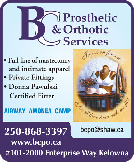 Kelowna Prosthetics & Orthotics (2006) Ltd (250-868-3397) - Display Ad - Full line of mastectomy and intimate apparel Private Fittings Donna Pawulski Certified Fitter AIRWAY  AMONEA  CAMP www.bcpo.ca #101-2000 Enterprise Way Kelowna 250-868-3397 Full line of mastectomy and intimate apparel Private Fittings Donna Pawulski Certified Fitter AIRWAY  AMONEA  CAMP www.bcpo.ca #101-2000 Enterprise Way Kelowna 250-868-3397
