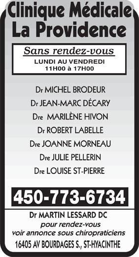 Clinique Médicale La Providence (450-773-6734) - Annonce illustrée======= - Sans rendez-vous LUNDI AU VENDREDI 11H00 à 17H00 Dr MICHEL BRODEUR Dr JEAN-MARC DÉCARY Dre  MARILÈNE HIVON Dr ROBERT LABELLE Dre JOANNE MORNEAU Dre JULIE PELLERIN Dre LOUISE ST-PIERRE 450-773-6734 Dr MARTIN LESSARD DC pour rendez-vous voir annonce sous chiropraticiens 16405 AV BOURDAGES S., ST-HYACINTHE