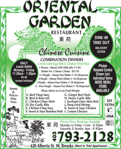 Oriental Garden (403-793-2128) - Display Ad - DINE-IN TAKE OUT DELIVERY EXTRA DAILY Please Lunch Buffet Monday - Friday Request Combo Dinner for 1 choose 2 Items - $11.95 11:30am - 1:30pm Dinner (on) $9.50 Individual Items (except holidays) MORE MENU ITEMS Items Please Advise us of any Food Allergies AVAILABLE & A. Beef Chop Suey G. Ginger Beef (hot) Prices B. Beef & Broccoli H. Honey Garlic Ribs May GST C. Chicken Chow Mein I. Szechuan Chow Mein (hot) Vary D. Dry Garlic Ribs J. Deep Fried Shrimp EXTRA E. Chicken Chop Suey K. Sweet & Sour Chicken F. Sweet & Sour Boneless Pork L. Lemon Chicken 403 (Next to Tred Appliance) 620 Alberta St. W, Brooks