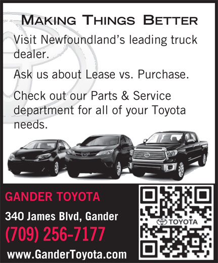 Gander Toyota (709-256-7177) - Display Ad - Visit Newfoundland s leading truck MAKINGTHINGSBETTER dealer. Ask us about Lease vs. Purchase. Check out our Parts & Service department for all of your Toyota needs. GANDER TOYOTA 340 James Blvd, Gander (709) 256-7177 www.GanderToyota.com