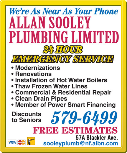 Sooley Allan Plumbing Ltd (709-579-6499) - Display Ad - We re As Near As Your Phone 24 HOUR Member of Power Smart Financing Discounts EMERGENCY SERVICE Modernizations Renovations Installation of Hot Water Boilers Thaw Frozen Water Lines Commercial & Residential Repair Clean Drain Pipes to Seniors 579-6499 FREE ESTIMATES 57A Blackler Ave.