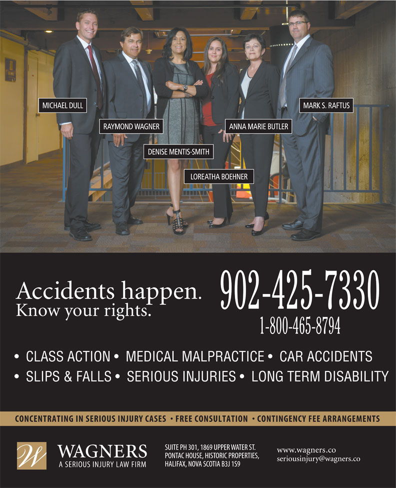Wagners (902-425-7330) - Display Ad - MICHAEL DULL MARK S. RAFTUS ANNA MARIE BUTLERRAYMOND WAGNER DENISE MENTIS-SMITH LOREATHA BOEHNER 902-425-7330 1-800-465-8794 CLASS ACTION    MEDICAL MALPRACTICE    CAR ACCIDENTS SLIPS & FALLS    SERIOUS INJURIES    LONG TERM DISABILITY